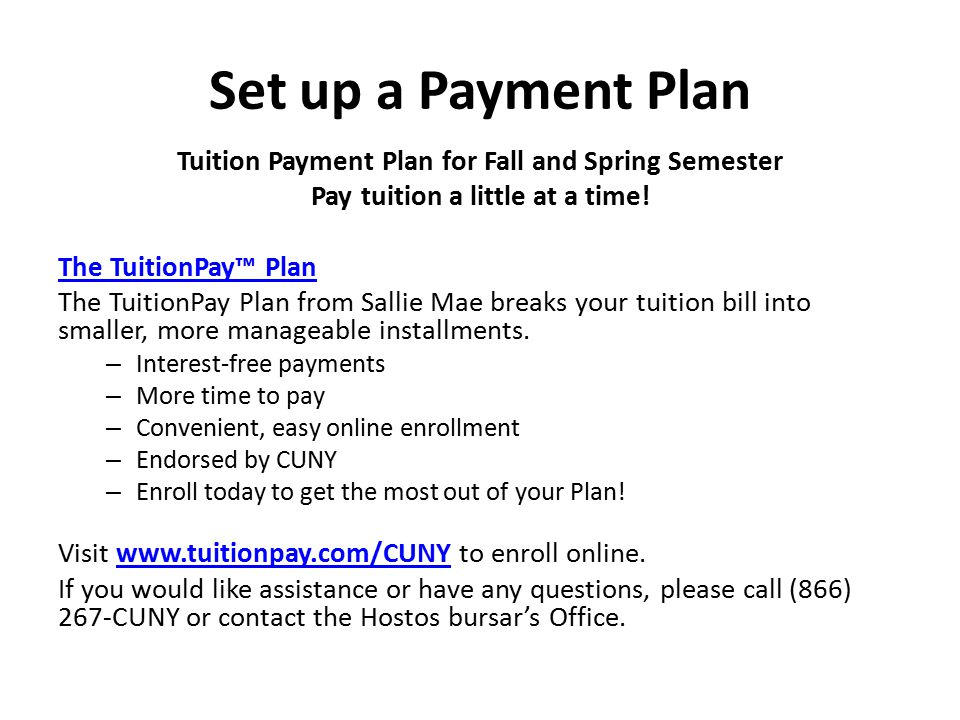 Set up a Payment Plan Tuition Payment Plan for Fall and Spring Semester. Pay tuition a little at a time!