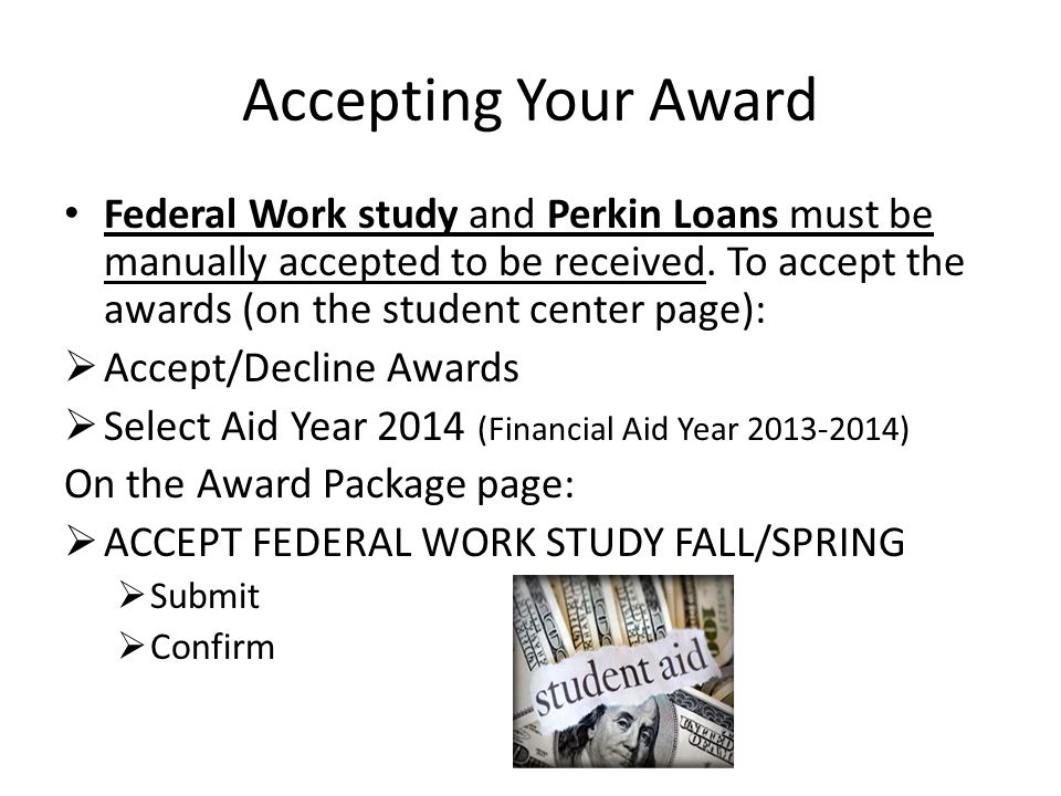 Accepting Your Award Federal Work study and Perkin Loans must be manually accepted to be received. To accept the awards (on the student center page):