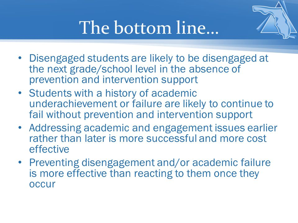 The bottom line… Disengaged students are likely to be disengaged at the next grade/school level in the absence of prevention and intervention support.