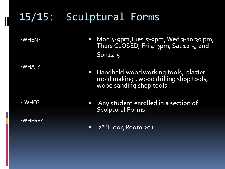 15/15: Sculptural Forms WHEN WHAT WHO WHERE Mon 4-9pm,Tues 5-9pm, Wed 3-10:30 pm, Thurs CLOSED, Fri 4-9pm, Sat 12-5, and.