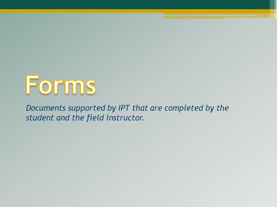 Forms Documents supported by IPT that are completed by the student and the field instructor.