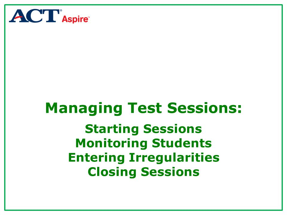 Managing Test Sessions: Starting Sessions Monitoring Students Entering Irregularities Closing Sessions