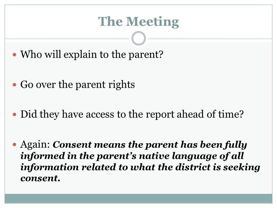 The Meeting Who will explain to the parent Go over the parent rights