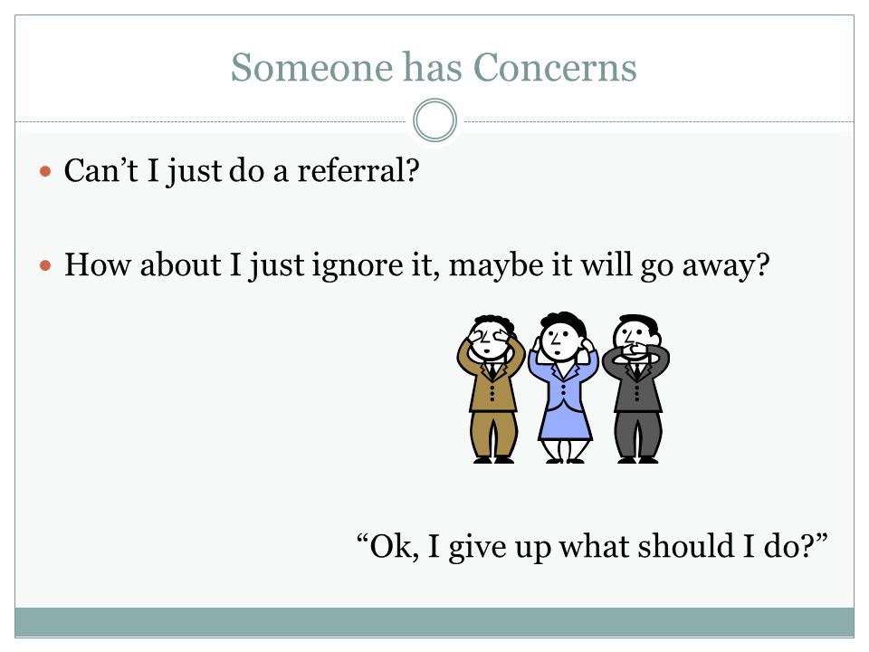 Someone has Concerns Can't I just do a referral
