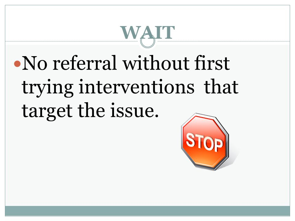 No referral without first trying interventions that target the issue.