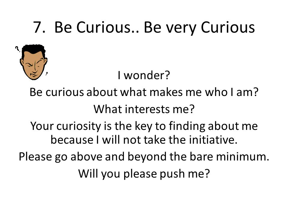 7. Be Curious.. Be very Curious