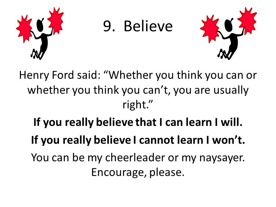 9. Believe Henry Ford said: Whether you think you can or whether you think you can't, you are usually right.