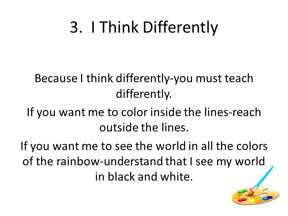 3. I Think Differently Because I think differently-you must teach differently. If you want me to color inside the lines-reach outside the lines.