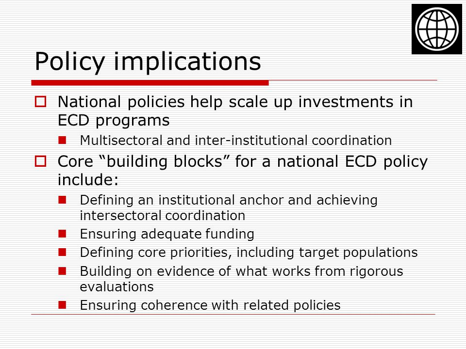 Policy implications National policies help scale up investments in ECD programs. Multisectoral and inter-institutional coordination.