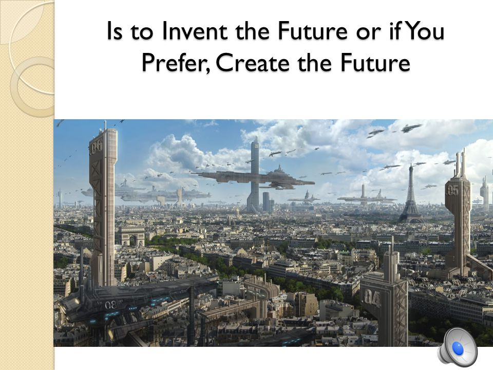 Is to Invent the Future or if You Prefer, Create the Future