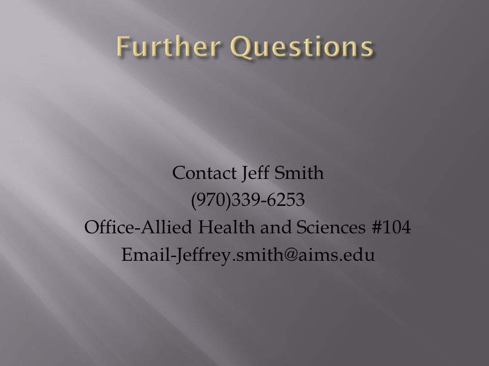 Further Questions Contact Jeff Smith (970)339-6253 Office-Allied Health and Sciences #104 Email-Jeffrey.smith@aims.edu