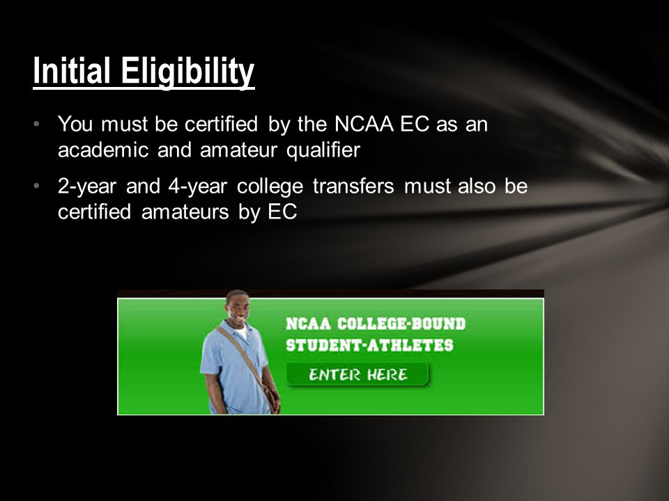 Initial Eligibility You must be certified by the NCAA EC as an academic and amateur qualifier.