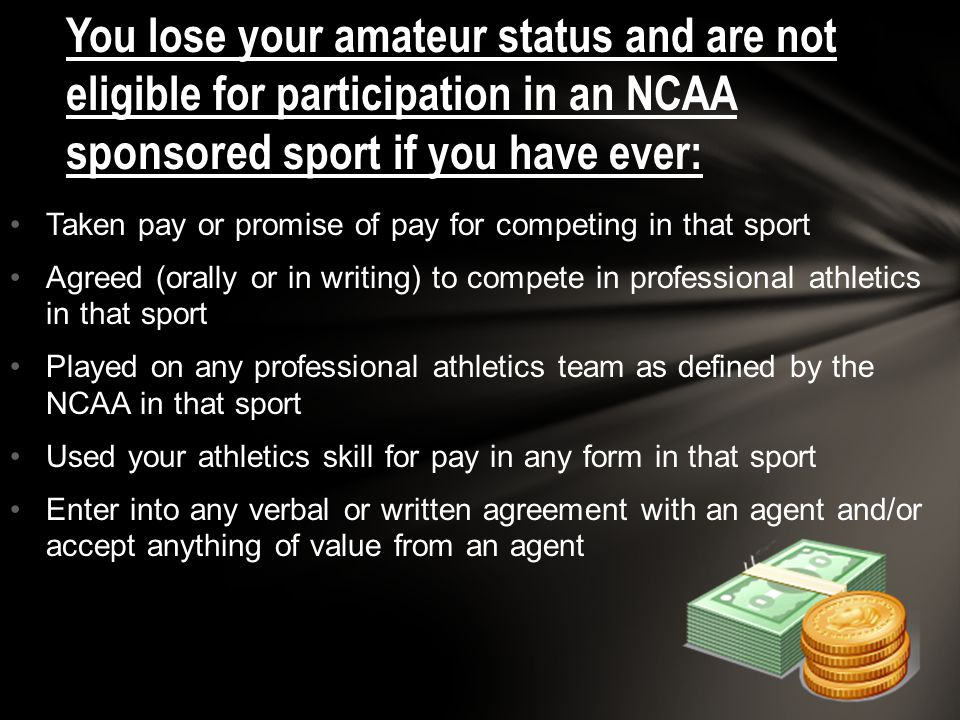 You lose your amateur status and are not eligible for participation in an NCAA sponsored sport if you have ever: