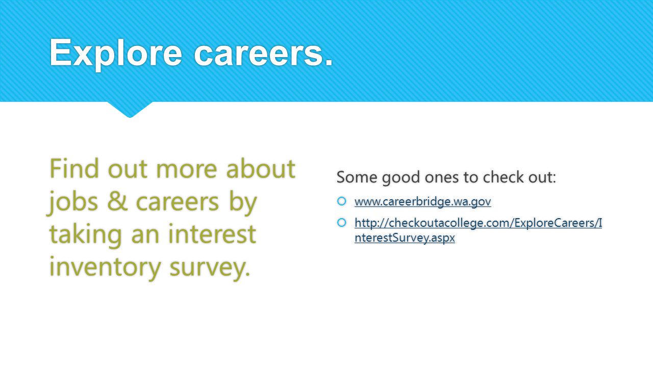 Explore careers. Find out more about jobs & careers by taking an interest inventory survey. Some good ones to check out: