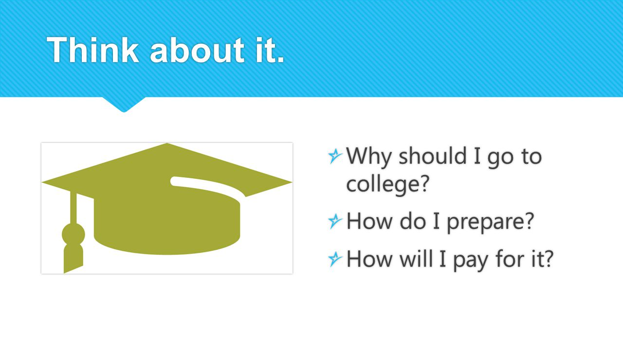 Think about it. Why should I go to college How do I prepare