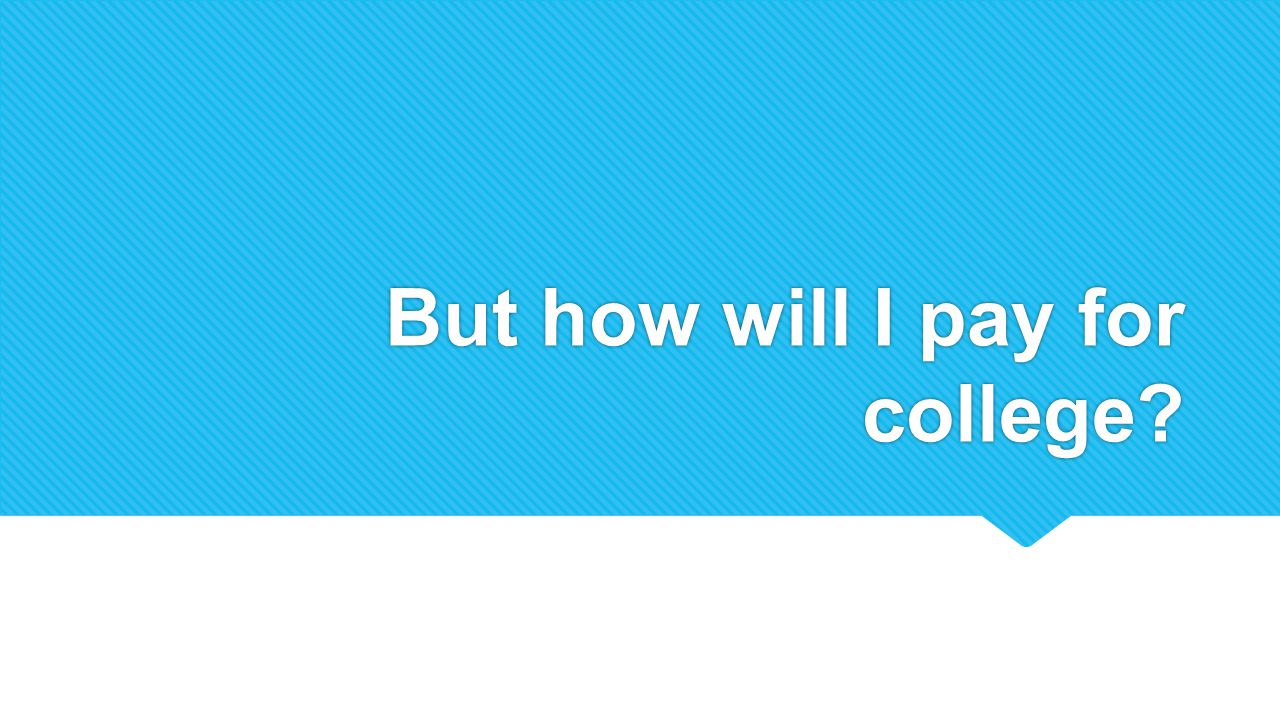 But how will I pay for college