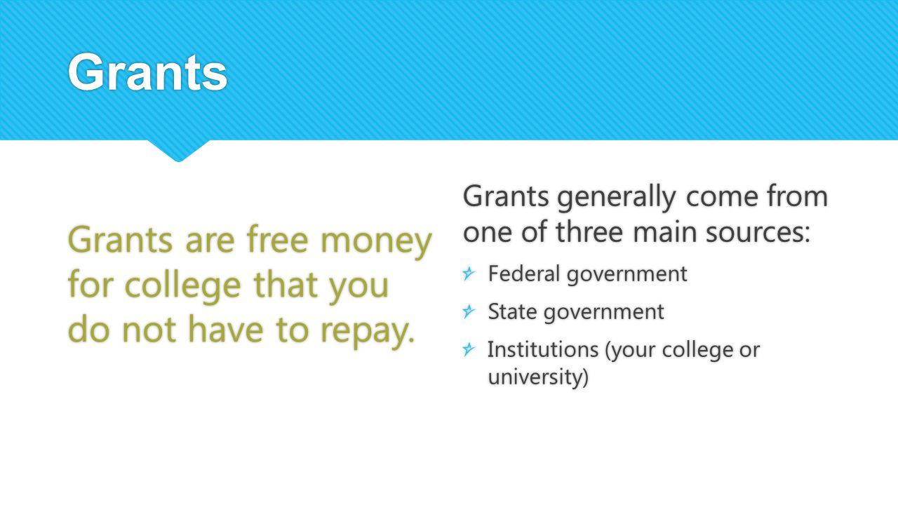 Grants Grants are free money for college that you do not have to repay. Grants generally come from one of three main sources: