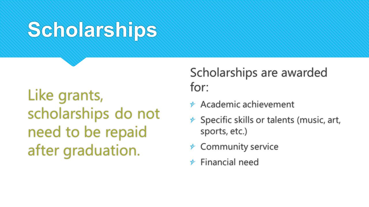 Scholarships Like grants, scholarships do not need to be repaid after graduation. Scholarships are awarded for: