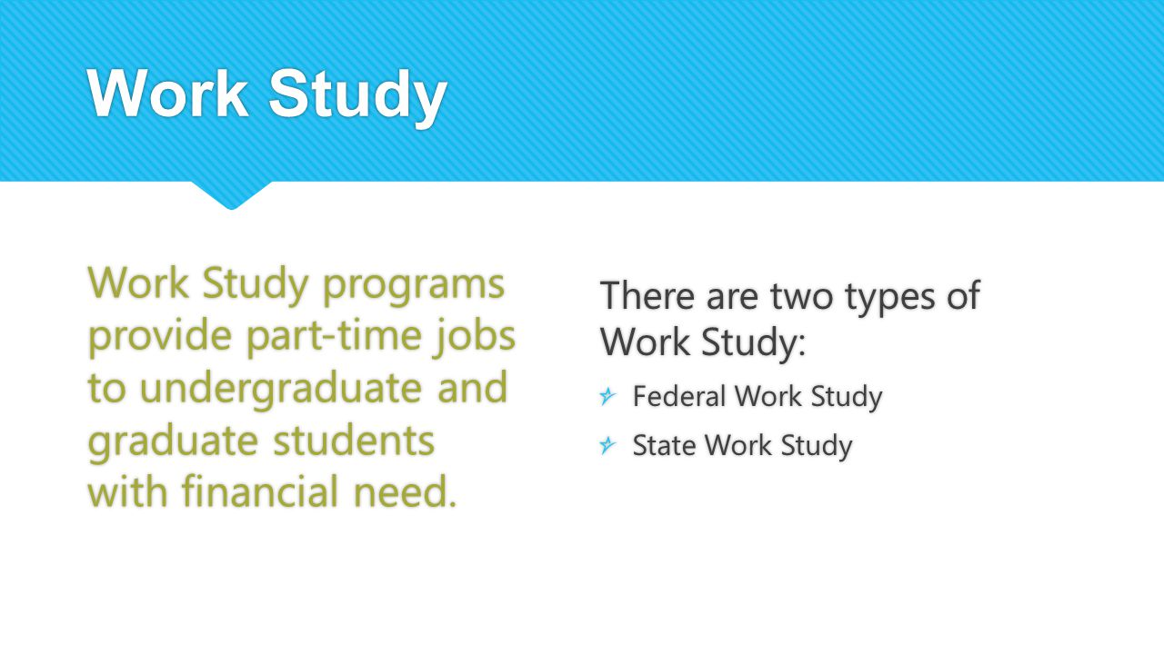 Work Study Work Study programs provide part-time jobs to undergraduate and graduate students with financial need.