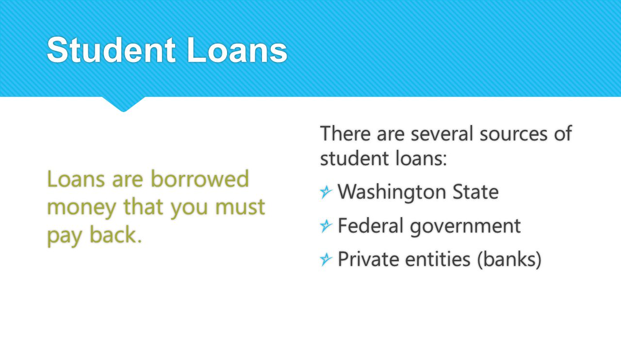 Student Loans Loans are borrowed money that you must pay back.