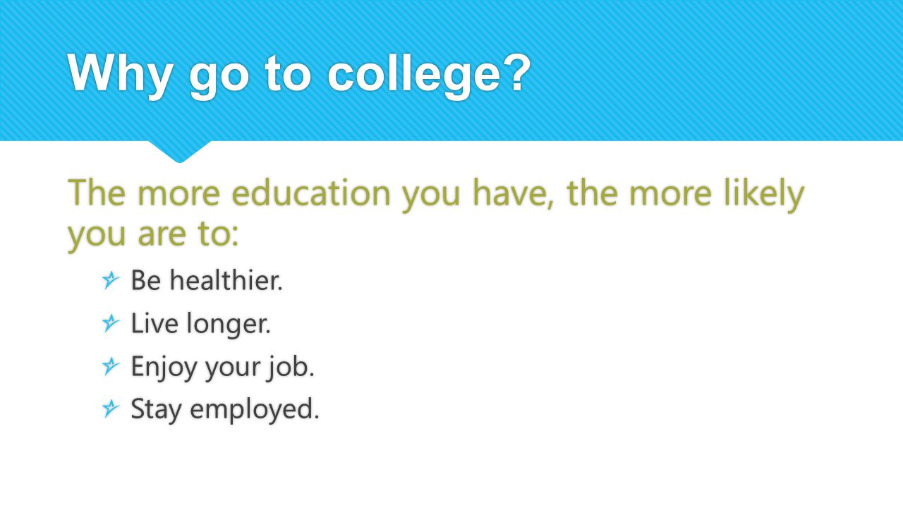 Why go to college The more education you have, the more likely you are to: Be healthier. Live longer.