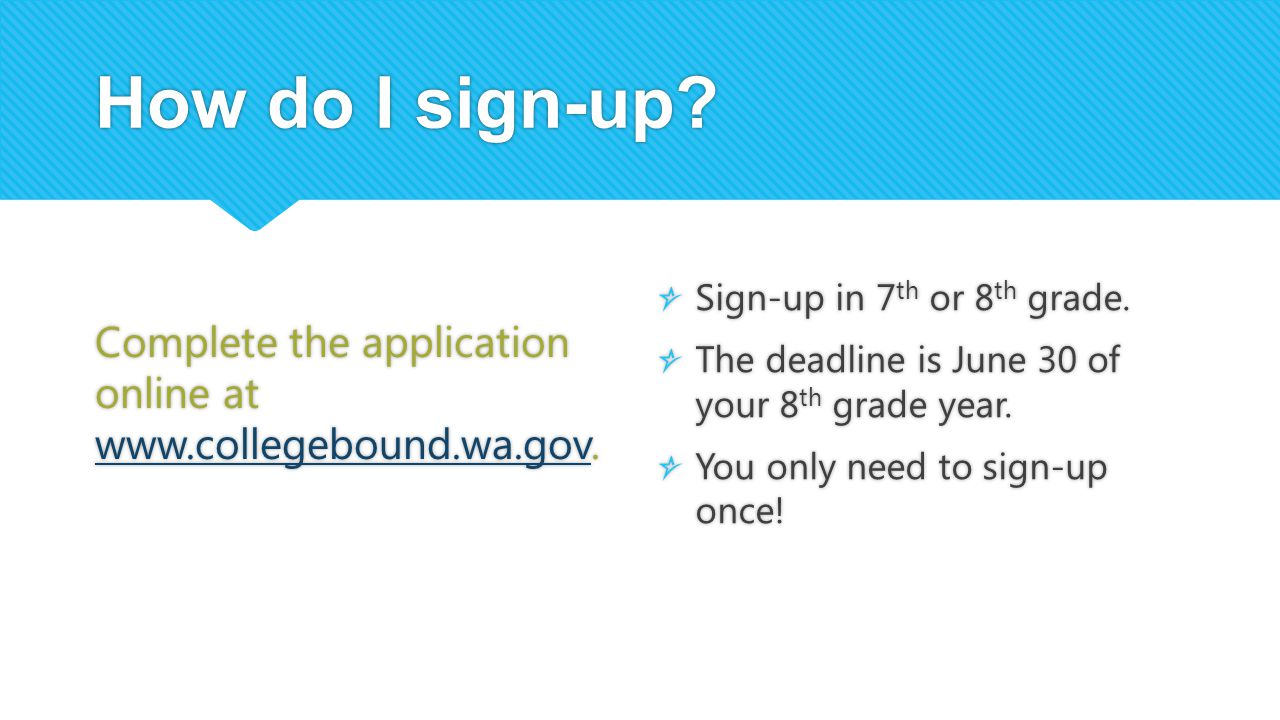 How do I sign-up Complete the application online at www.collegebound.wa.gov. Sign-up in 7th or 8th grade.