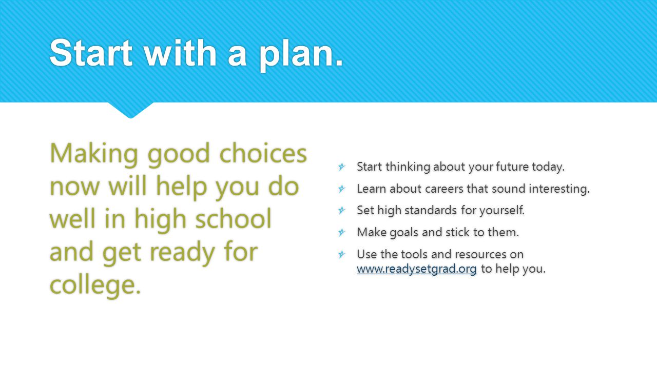 Start with a plan. Making good choices now will help you do well in high school and get ready for college.