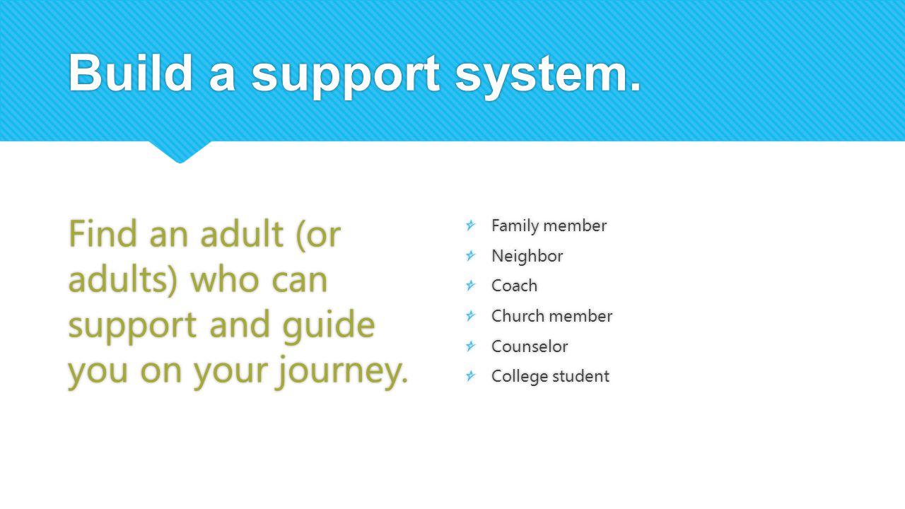 Build a support system. Find an adult (or adults) who can support and guide you on your journey.