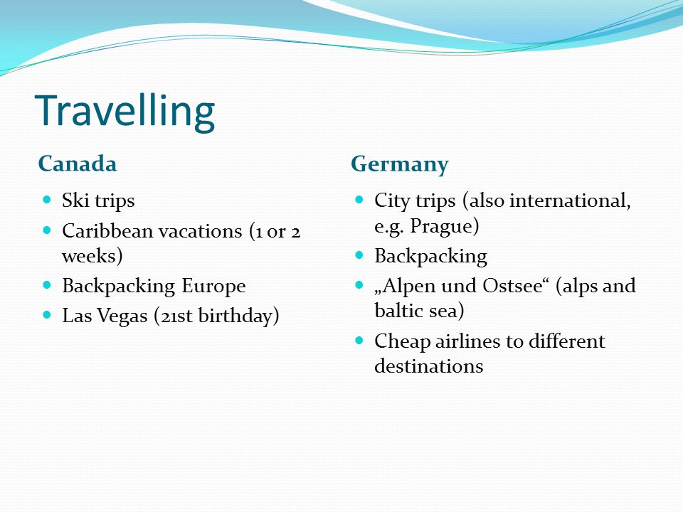 Travelling Canada Germany Ski trips Caribbean vacations (1 or 2 weeks)