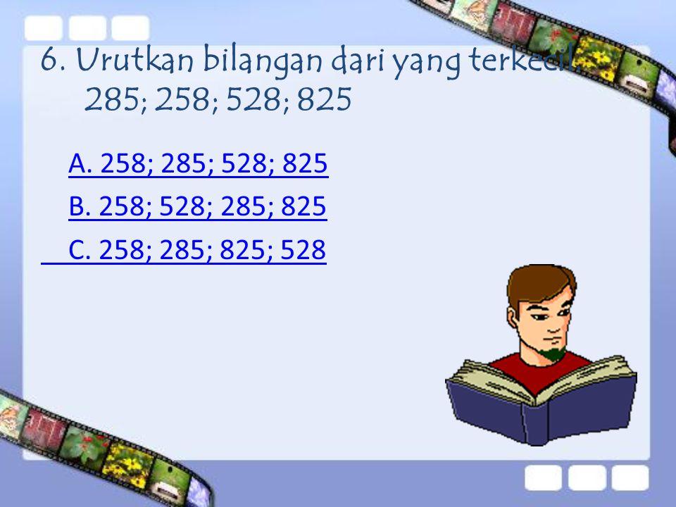 6. Urutkan bilangan dari yang terkecil. 285; 258; 528; 825