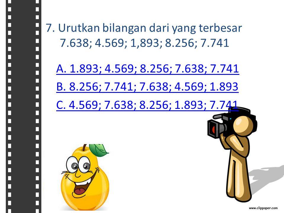 7. Urutkan bilangan dari yang terbesar 7.638; 4.569; 1,893; 8.256; 7.741