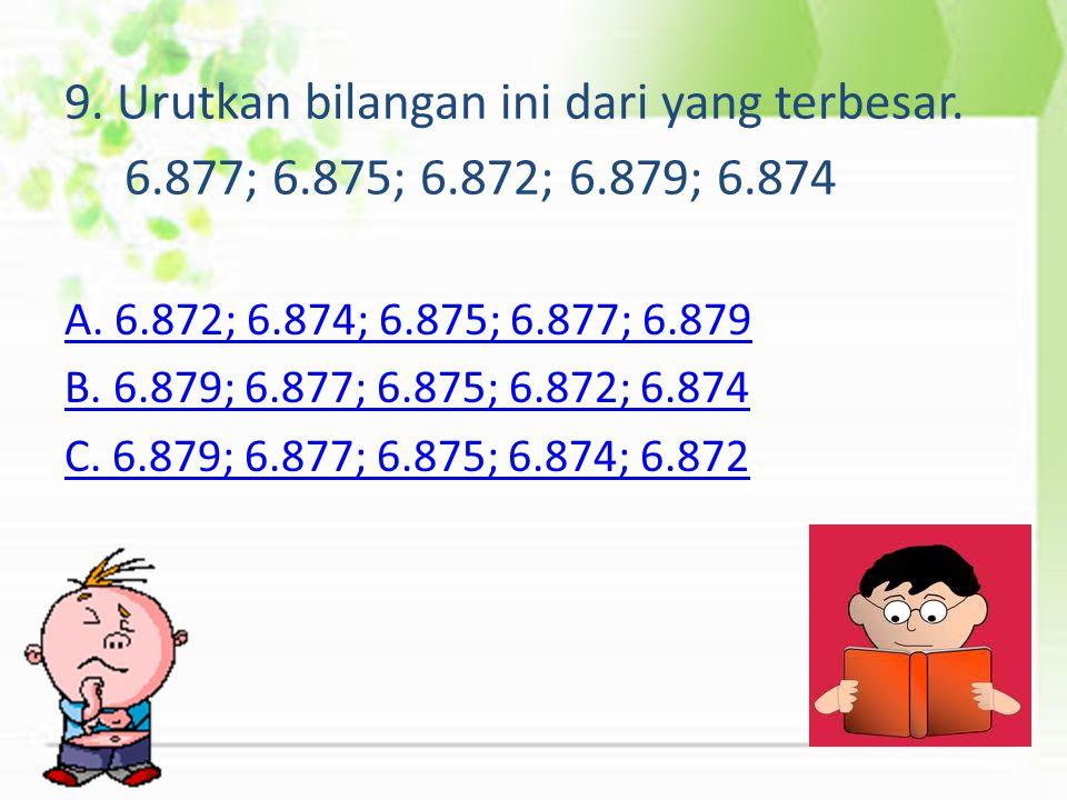 9. Urutkan bilangan ini dari yang terbesar. 6. 877; 6. 875; 6. 872; 6