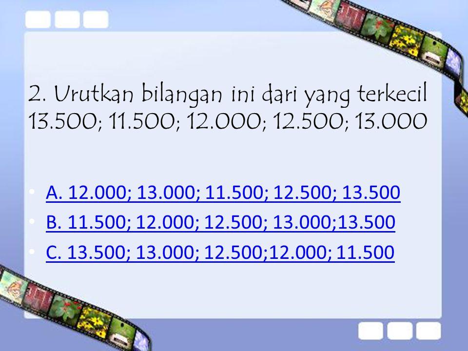2. Urutkan bilangan ini dari yang terkecil 13. 500; 11. 500; 12