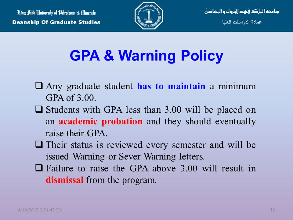 GPA & Warning Policy Any graduate student has to maintain a minimum GPA of 3.00.