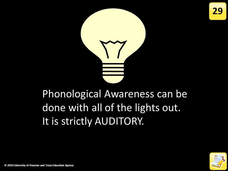 29 Phonological awareness is strictly AUDITORY. Phonological Awareness can be done with all of the lights out. It is strictly AUDITORY.