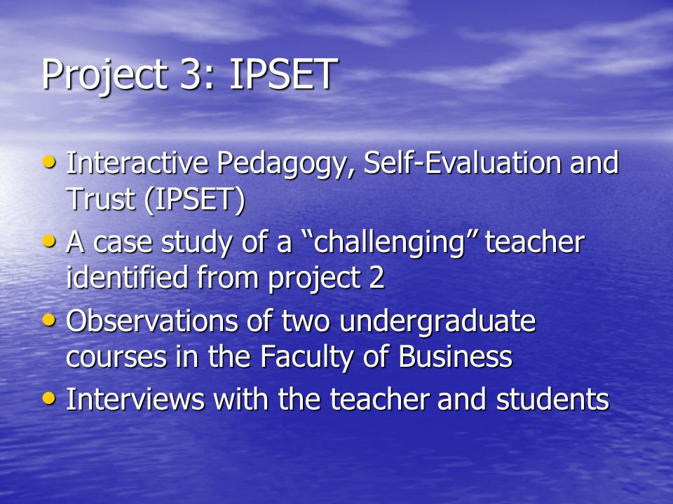 Project 3: IPSET Interactive Pedagogy, Self-Evaluation and Trust (IPSET) A case study of a challenging teacher identified from project 2.