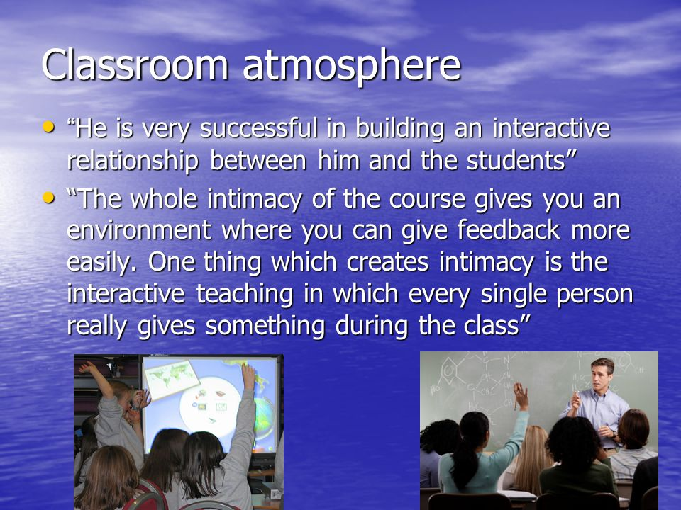 Classroom atmosphere He is very successful in building an interactive relationship between him and the students