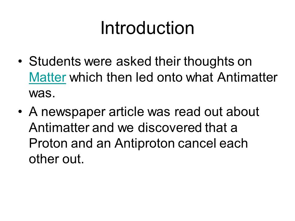 Introduction Students were asked their thoughts on Matter which then led onto what Antimatter was.