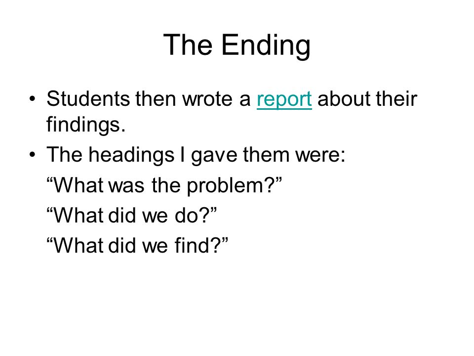 The Ending Students then wrote a report about their findings.
