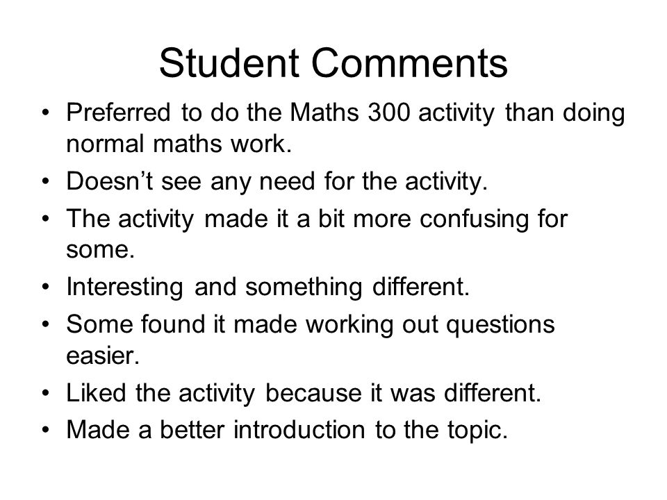 Student Comments Preferred to do the Maths 300 activity than doing normal maths work. Doesn't see any need for the activity.