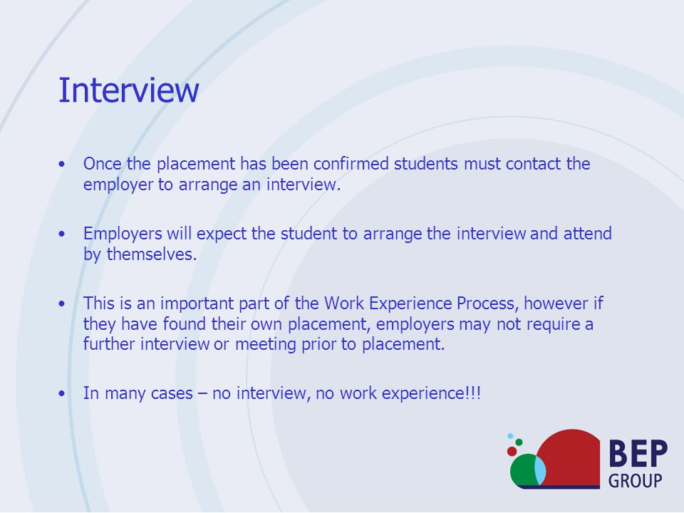 Interview Once the placement has been confirmed students must contact the employer to arrange an interview.