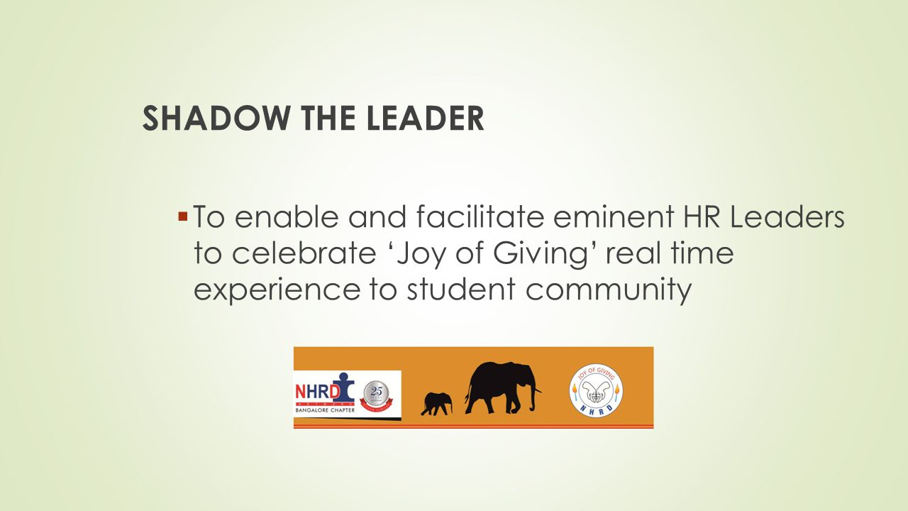 SHADOW THE LEADER To enable and facilitate eminent HR Leaders to celebrate 'Joy of Giving' real time experience to student community.