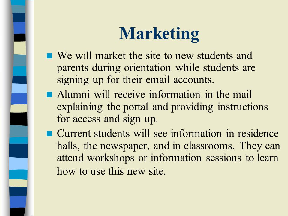 Marketing We will market the site to new students and parents during orientation while students are signing up for their email accounts.