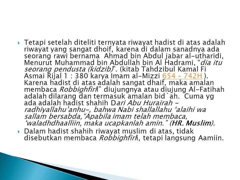 Tetapi setelah diteliti ternyata riwayat hadist di atas adalah riwayat yang sangat dhoif, karena di dalam sanadnya ada seorang rawi bernama Ahmad bin Abdul jabar al-utharidi, Menurut Muhammad bin Abdullah bin Al Hadrami, dia itu seorang pendusta (kidzib) . (kitab Tahdzibul Kamal Fi Asmai Rijal 1 : 380 karya Imam al-Mizzi 654 – 742H ). Karena hadist di atas adalah sangat dhaif, maka amalan membaca Robbighfirli diujungnya atau diujung Al-Fatihah adalah dilarang dan termasuk amalan bid`ah. Cuma yg ada adalah hadist shahih Dari Abu Hurairah - radhiyallahu'anhu-, bahwa Nabi shallallahu 'alaihi wa sallam bersabda, Apabila imam telah membaca, 'waladhdhaalliin, maka ucapkanlah amin. (HR. Muslim).