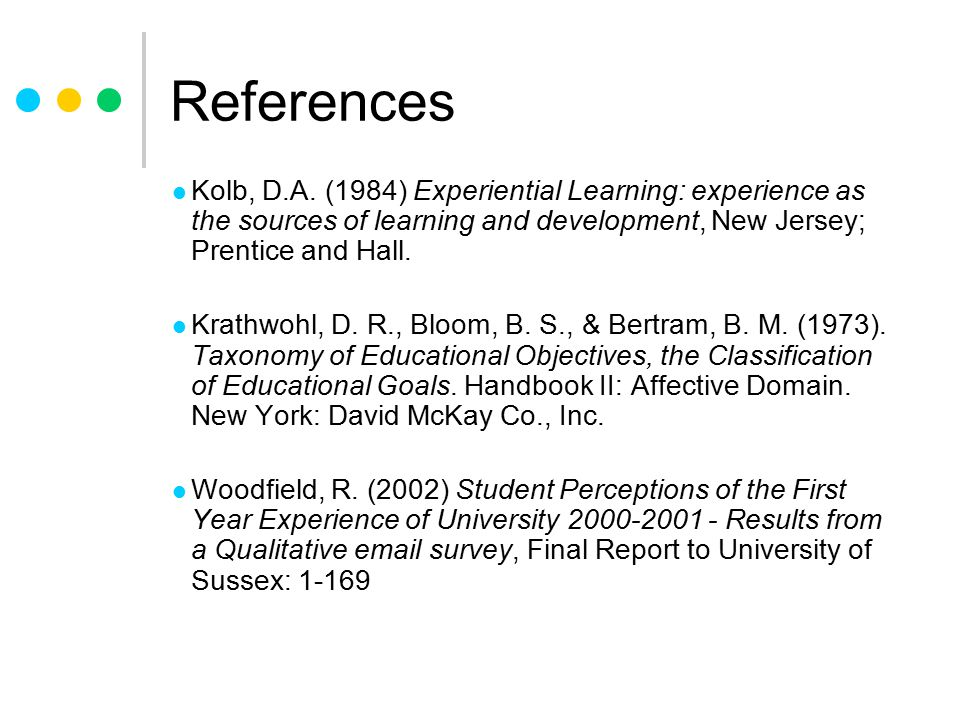 References Kolb, D.A. (1984) Experiential Learning: experience as the sources of learning and development, New Jersey; Prentice and Hall.