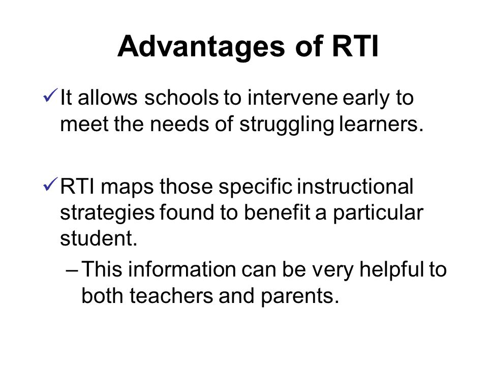 Advantages of RTI It allows schools to intervene early to meet the needs of struggling learners.