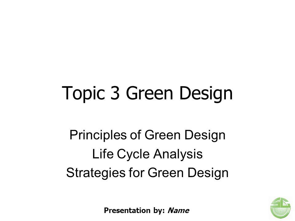 Topic 3 Green Design Principles of Green Design Life Cycle Analysis