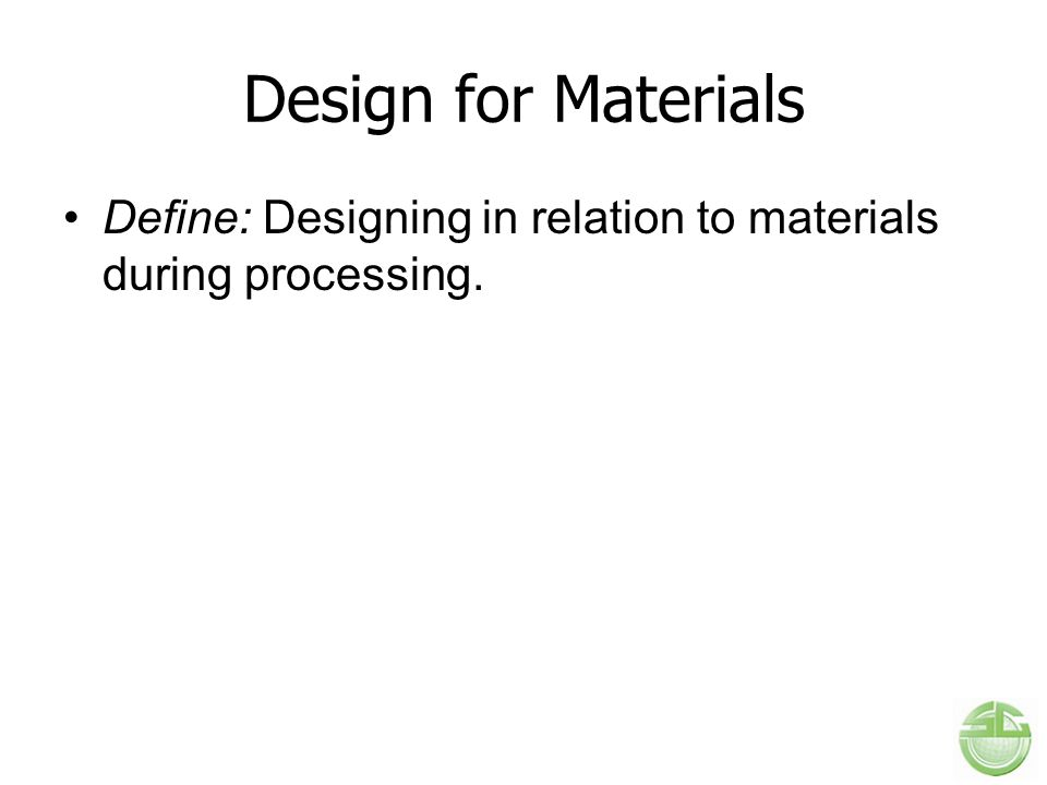 Design for Materials Define: Designing in relation to materials during processing.