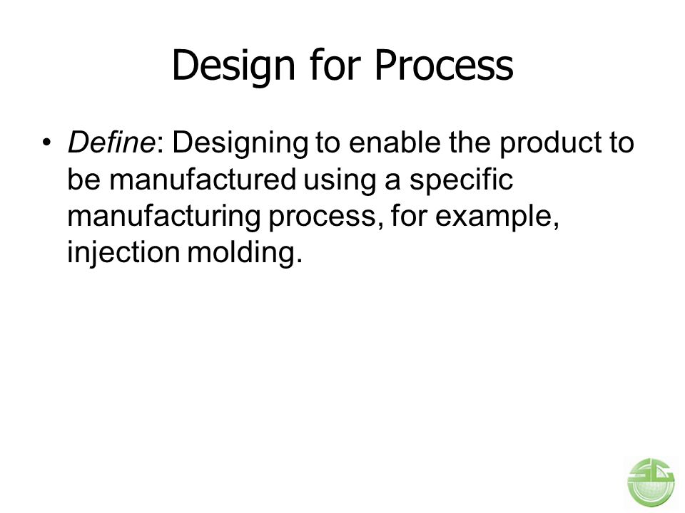 Design for Process Define: Designing to enable the product to be manufactured using a specific manufacturing process, for example, injection molding.