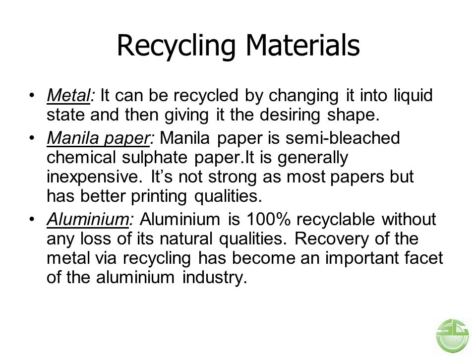 Recycling Materials Metal: It can be recycled by changing it into liquid state and then giving it the desiring shape.